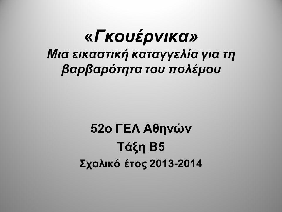 «Γκουέρνικα» Μια εικαστική καταγγελία για τη βαρβαρότητα του πολέμου 52o ΓΕΛ Αθηνών Τάξη B5 Σχολικό έτος 2013-2014