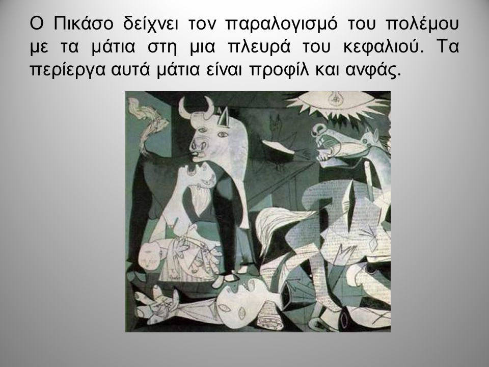 Ο Πικάσο δείχνει τον παραλογισμό του πολέμου με τα μάτια στη μια πλευρά του κεφαλιού. Τα περίεργα αυτά μάτια είναι προφίλ και ανφάς.
