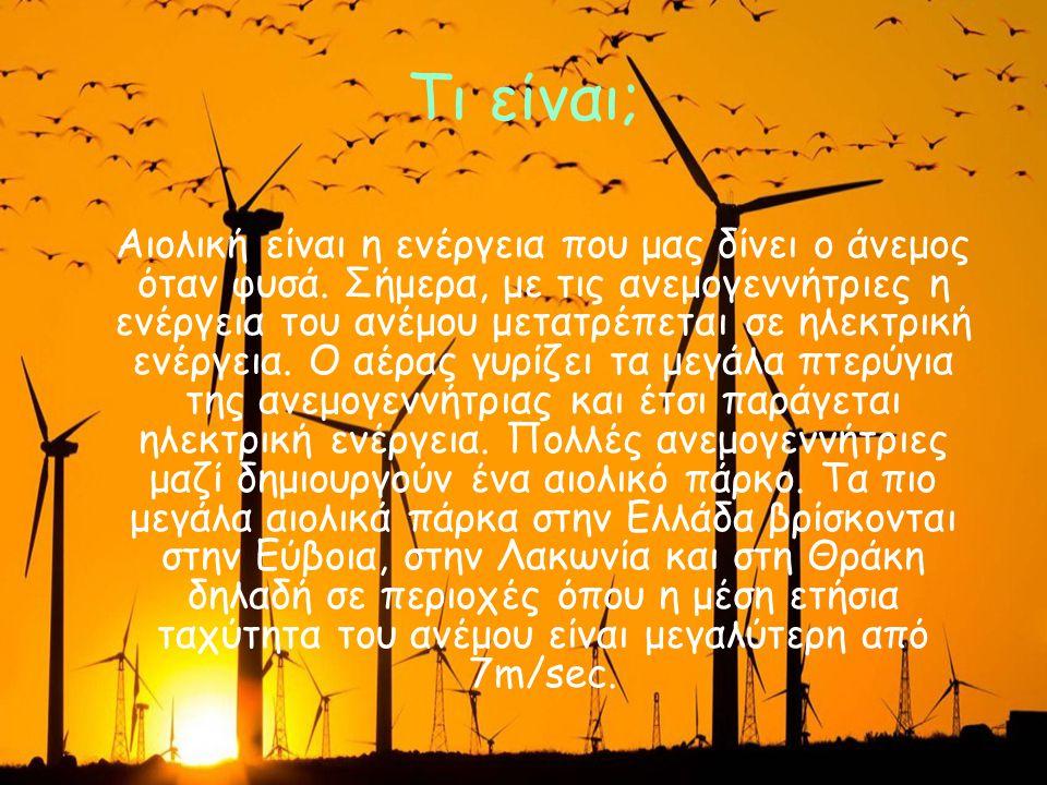 Τι είναι; Αιολική είναι η ενέργεια που μας δίνει ο άνεμος όταν φυσά. Σήμερα, με τις ανεμογεννήτριες η ενέργεια του ανέμου μετατρέπεται σε ηλεκτρική εν
