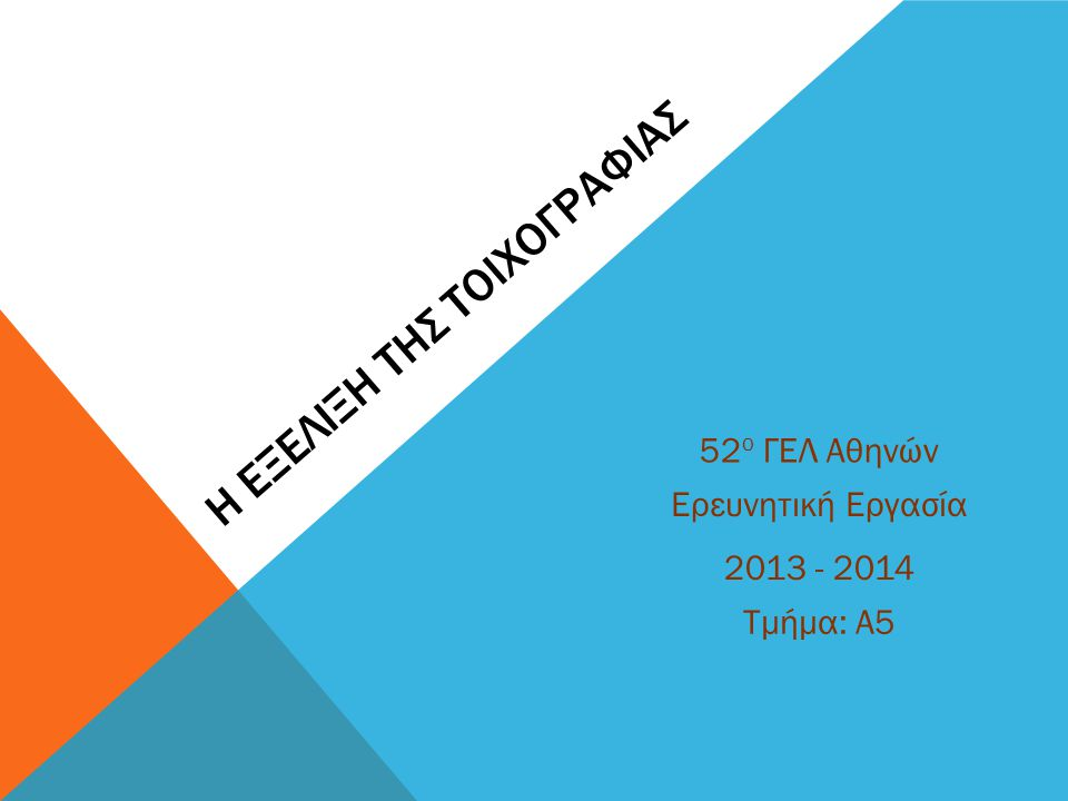 Η ΕΞΕΛΙΞΗ ΤΗΣ ΤΟΙΧΟΓΡΑΦΙΑΣ Ερευνητική Εργασία 52 ο ΓΕΛ Αθηνών Τμήμα: Α5 2013 - 2014