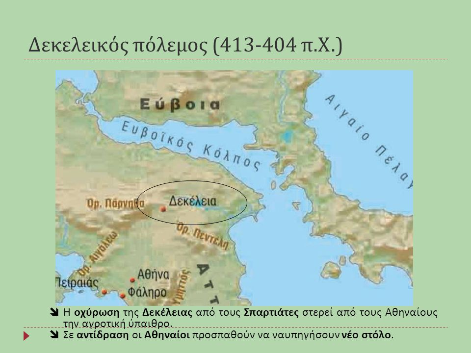 Δεκελεικός πόλεμος (413-404 π. Χ.)  Η οχύρωση της Δεκέλειας από τους Σπαρτιάτες στερεί από τους Αθηναίους την αγροτική ύπαιθρο.  Σε αντίδραση οι Αθη