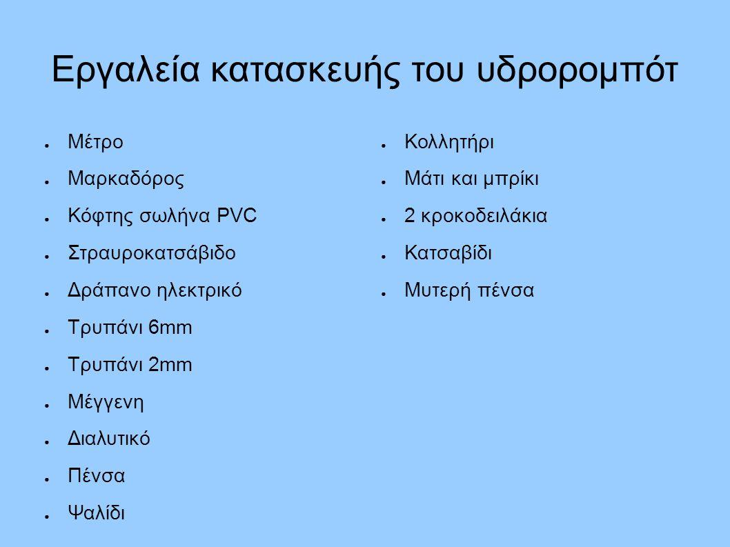 Υλικά κατασκευής του υδρορομπότ ● 1 σωλήνας PVC μήκους 30,8 cm ● 3 σωλήνες PVC μήκους 33,2 cm ● 10 γωνίες PVC διαμέτρου 22 mm ● 4 λευκά «Τ» από PVC, διαμέτρου 22 mm ● 1 πλαστικός ηλεκτρολογικός σωλήνας 40 cm ● 2 κυλινδρικοί πλωτήρες πλεύσης ● 3 μεταλλικές βάσεις για τους κινητήρες ● 6 βίδες νούμερο 6, 1/2 ίντσας ● 6 ροδέλες νούμερο 6 ● Πλαστικό δίχτυ ● Πλαστικοί δεσμοί (zip ties) ● Εποξική ρητίνη (κόλλα) ● Μπλε καλώδιο τηλεχειρισμού 10 m ● 3 πλαστικά δοχεία με τα καπάκια τους ● 3 κινητήρες 12 Volt DC ● 3 πλαστικές προπέλες ● 3 μεταλλικοί άξονες για τις προπέλες ● 6 μικρά παξιμάδια για βίδες (#4-40) ● Εποξική κόλλα και ξυλάκι ανάδευσης της κόλλας ● Μονωτική ταινία ● Μαύρο μαλακό λάστιχο από βουτύλιο ● Κόκκινο καλώδιο ● Μπαταρία 12 V