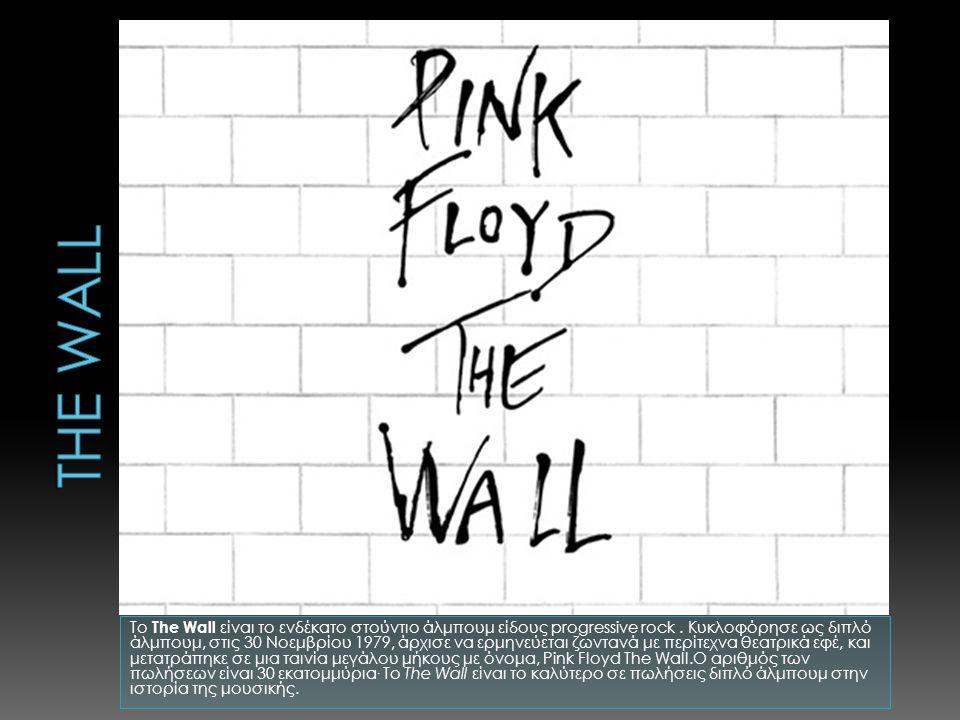 Το The Wall είναι το ενδέκατο στούντιο άλμπουμ είδους progressive rock. Κυκλοφόρησε ως διπλό άλμπουμ, στις 30 Νοεμβρίου 1979, άρχισε να ερμηνεύεται ζω