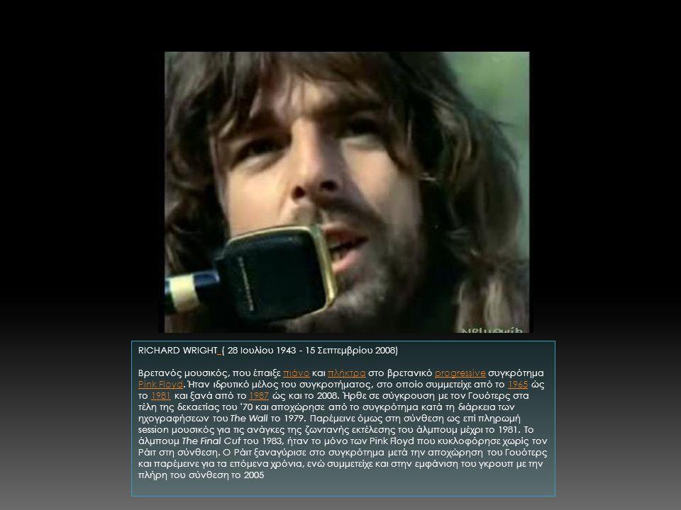RICHARD WRIGHT ( 28 Ιουλίου 1943 - 15 Σεπτεμβρίου 2008) Βρετανός μουσικός, που έπαιξε πιάνο και πλήκτρα στο βρετανικό progressive συγκρότημα Pink Floy