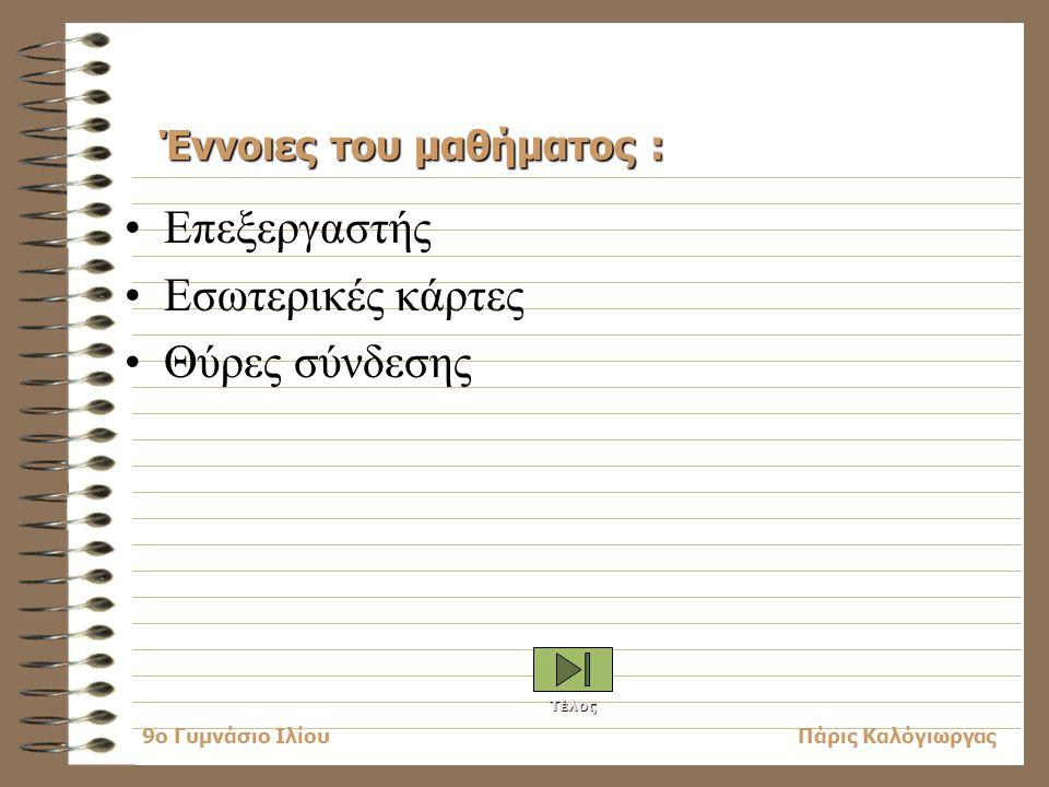 Πάρις Καλόγιωργας9o Γυμνάσιο Ιλίου Επεξεργαστής Εσωτερικές κάρτες Θύρες σύνδεσης Έννοιες του μαθήματος : Τέλος
