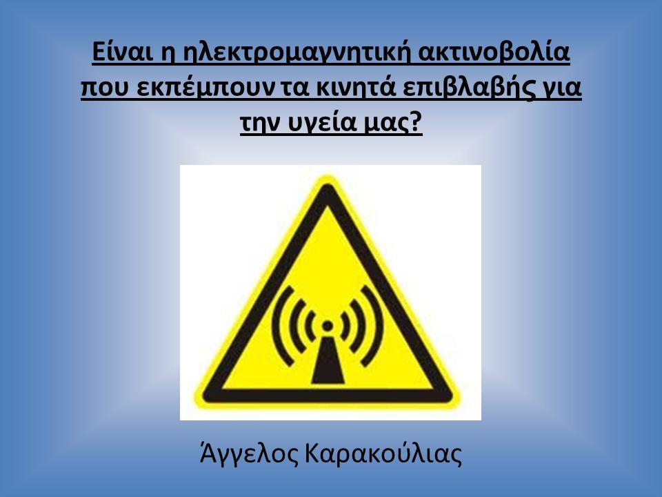 Είναι η ηλεκτρομαγνητική ακτινοβολία που εκπέμπουν τα κινητά επιβλαβή ς για την υγεία μας? Άγγελος Καρακούλιας