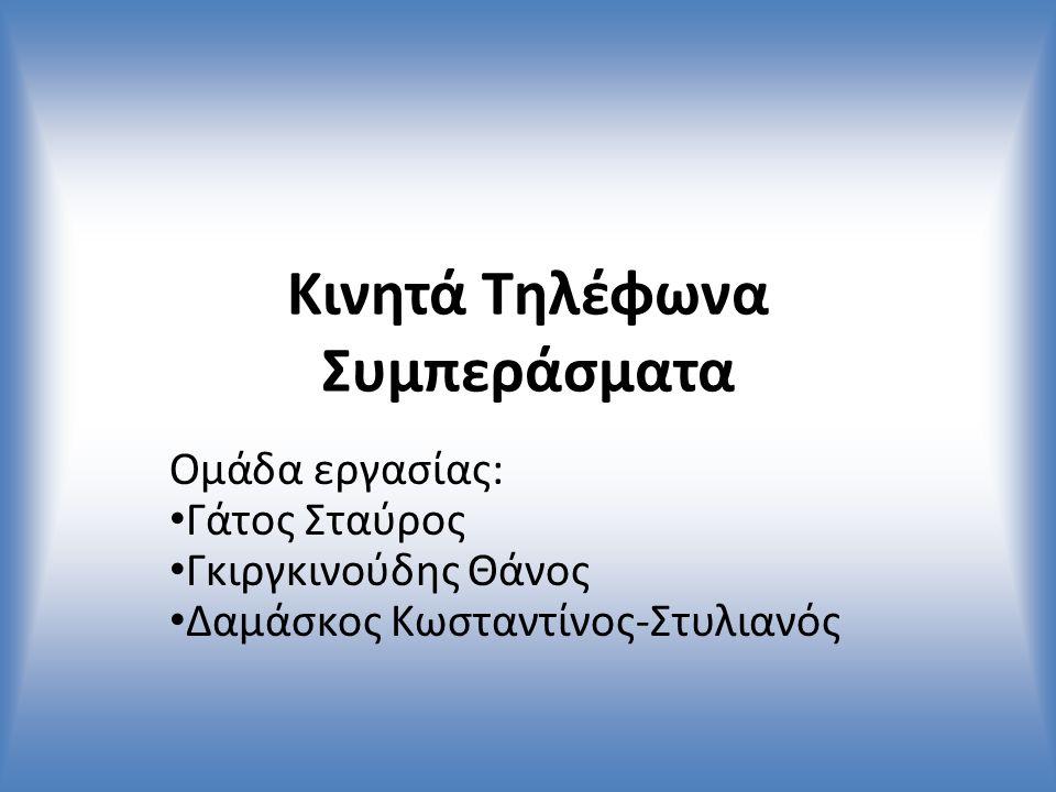 Κινητά Τηλέφωνα Συμπεράσματα Ομάδα εργασίας: Γάτος Σταύρος Γκιργκινούδης Θάνος Δαμάσκος Κωσταντίνος-Στυλιανός