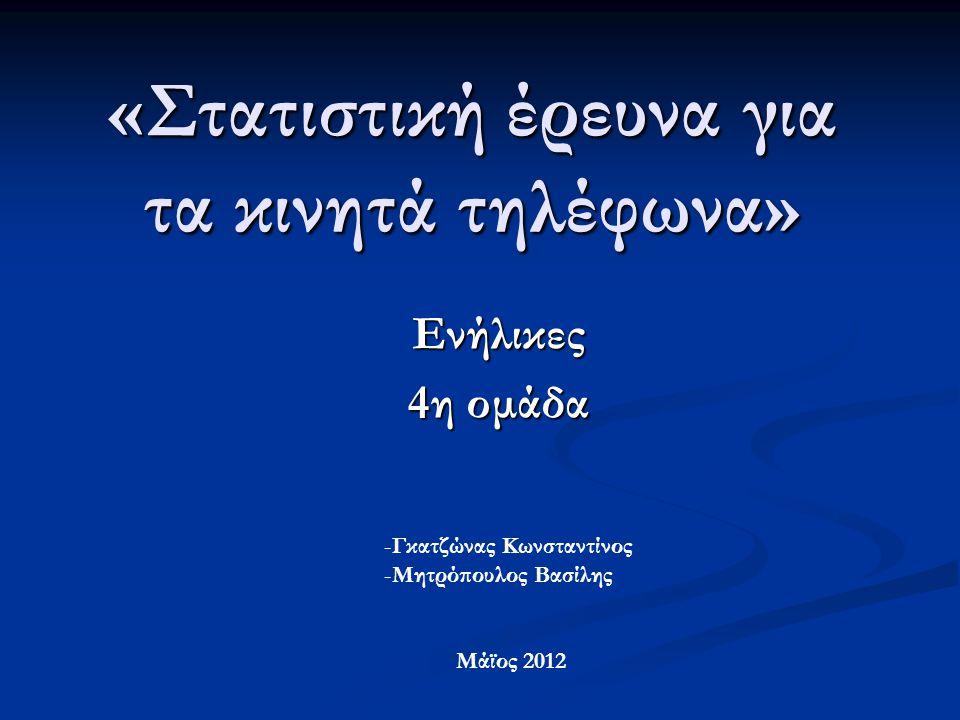 «Στατιστική έρευνα για τα κινητά τηλέφωνα» Ενήλικες 4η ομάδα -Γκατζώνας Κωνσταντίνος -Μητρόπουλος Βασίλης Μάϊος 2012
