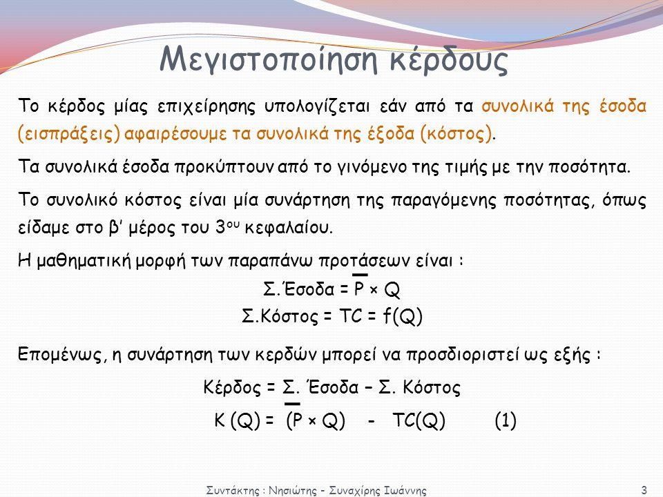 Μεγιστοποίηση κέρδους Κ (Q) = (Ρ × Q) - TC(Q) (1) Η συνθήκη πρώτης τάξης για τη μεγιστοποίηση μίας συνάρτησης αναφέρει ότι για να έχει μία συνάρτηση μέγιστο σε ένα σημείο, θα πρέπει η πρώτη πα- ράγωγος της συνάρτησης στο σημείο αυτό να είναι ίση με το μηδέν, δηλαδή : (1)  Κ' (Q) = (Ρ × Q)' - TC'(Q) = 0  Ρ – MC = 0  Ρ = MC Δ(TC) TC'(Q) = = MC Δ(Q) Η α΄ παράγωγος του TC ως προς Q δηλώνει το ρυθμό μετα- βολής του συνολικού κόστους, όταν η παραγωγή μεταβάλλεται κατά μία μονάδα, δηλαδή : 4 Συντάκτης : Νησιώτης - Συναχίρης Ιωάννης