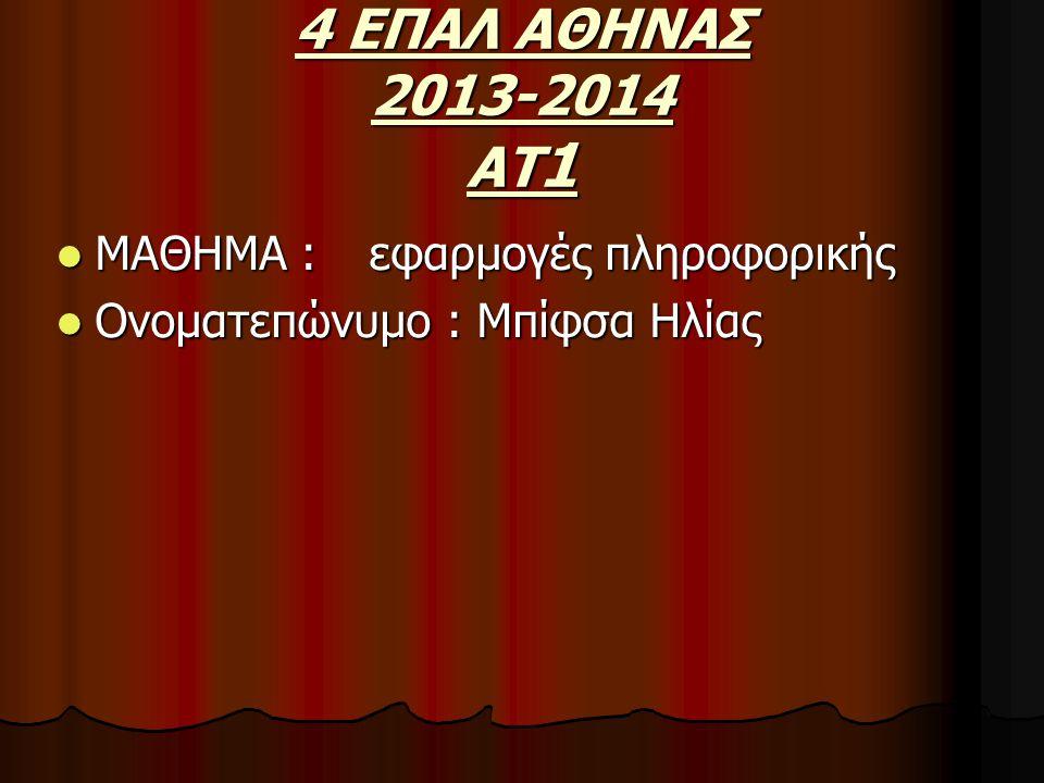 4 ΕΠΑΛ ΑΘΗΝΑΣ 2013-2014 ΑΤ 1 ΜΑΘΗΜΑ : εφαρμογές πληροφορικής ΜΑΘΗΜΑ : εφαρμογές πληροφορικής Ονοματεπώνυμο : Μπίφσα Ηλίας Ονοματεπώνυμο : Μπίφσα Ηλίας