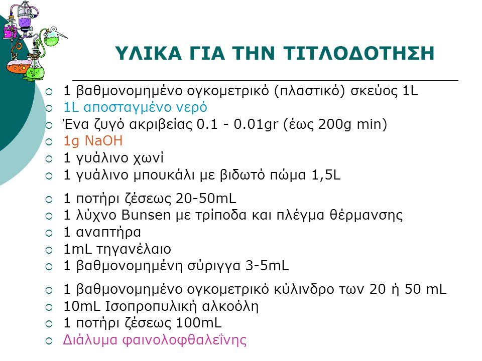 ΥΛΙΚΑ ΓΙΑ ΤΗΝ ΤΙΤΛΟΔΟΤΗΣΗ  1 βαθμονομημένο ογκομετρικό (πλαστικό) σκεύος 1L  1L αποσταγμένο νερό  Ένα ζυγό ακριβείας 0.1 - 0.01gr (έως 200g min) 