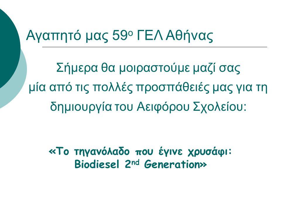 Σήμερα θα μοιραστούμε μαζί σας μία από τις πολλές προσπάθειές μας για τη δημιουργία του Αειφόρου Σχολείου: «Το τηγανόλαδο που έγινε χρυσάφι: Biodiesel 2 nd Generation» Αγαπητό μας 59 ο ΓΕΛ Αθήνας