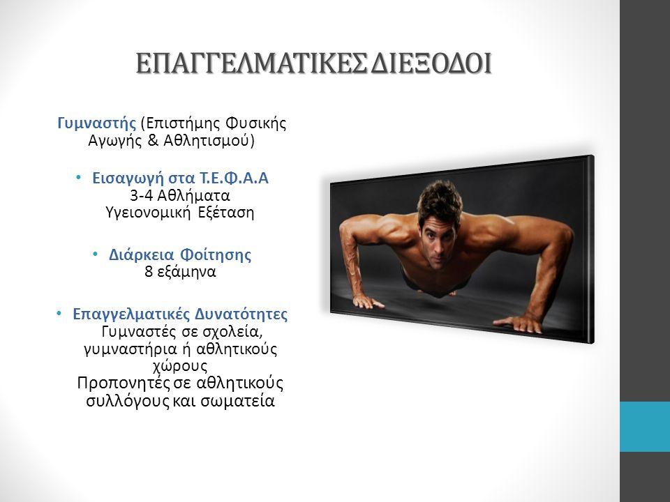 ΕΠΑΓΓΕΛΜΑΤΙΚΕΣ ΔΙΕΞΟΔΟΙ Γυμναστής (Επιστήμης Φυσικής Αγωγής & Αθλητισμού) Εισαγωγή στα Τ.Ε.Φ.Α.Α 3-4 Αθλήματα Υγειονομική Εξέταση Διάρκεια Φοίτησης 8 εξάμηνα Επαγγελματικές Δυνατότητες Γυμναστές σε σχολεία, γυμναστήρια ή αθλητικούς χώρους Προπονητές σε αθλητικούς συλλόγους και σωματεία