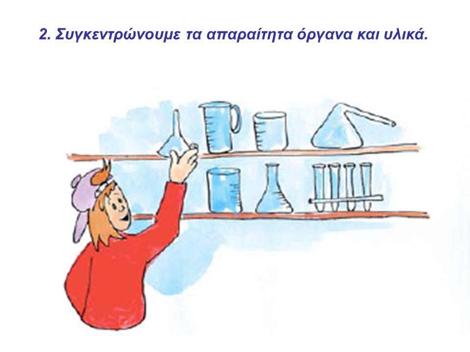 2. Συγκεντρώνουμε τα απαραίτητα όργανα και υλικά.