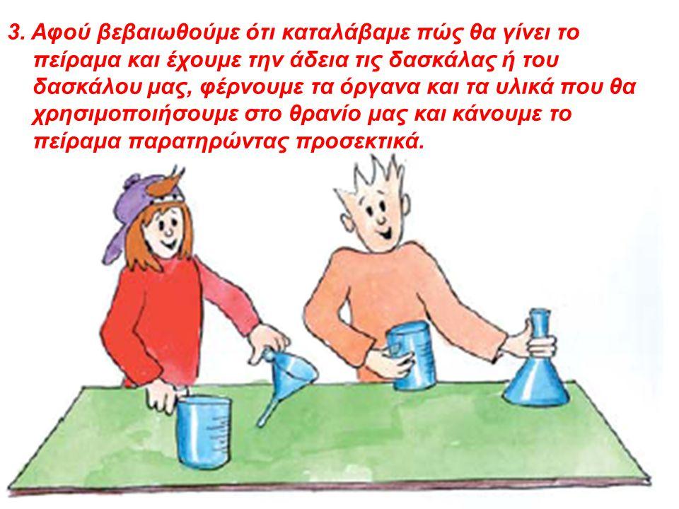 3. Αφού βεβαιωθούμε ότι καταλάβαμε πώς θα γίνει το πείραμα και έχουμε την άδεια τις δασκάλας ή του δασκάλου μας, φέρνουμε τα όργανα και τα υλικά που θ
