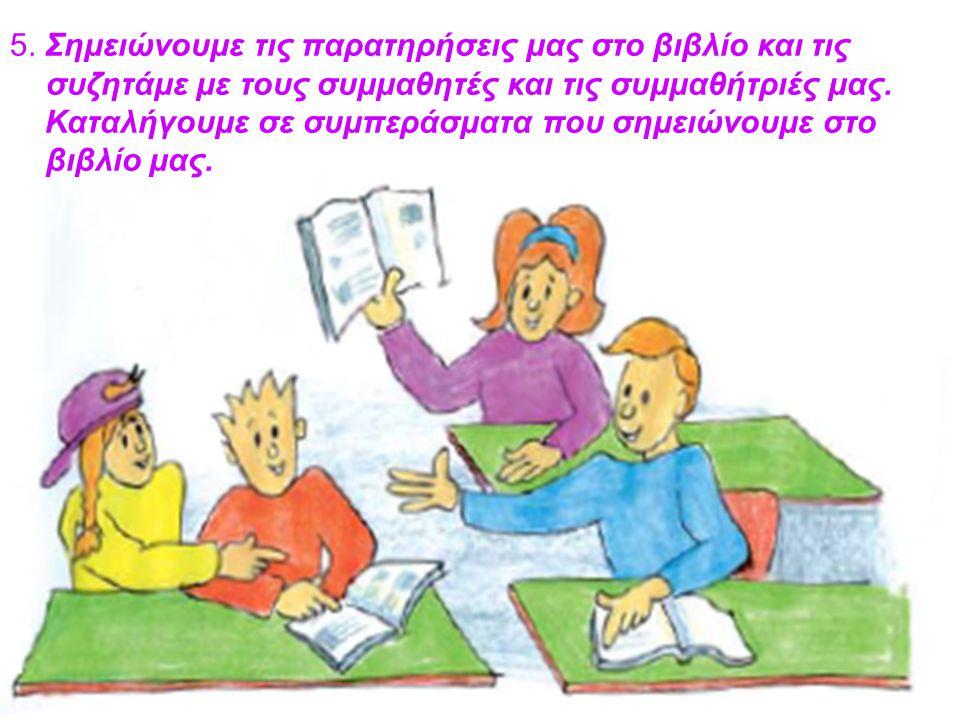5. Σημειώνουμε τις παρατηρήσεις μας στο βιβλίο και τις συζητάμε με τους συμμαθητές και τις συμμαθήτριές μας. Καταλήγουμε σε συμπεράσματα που σημειώνου