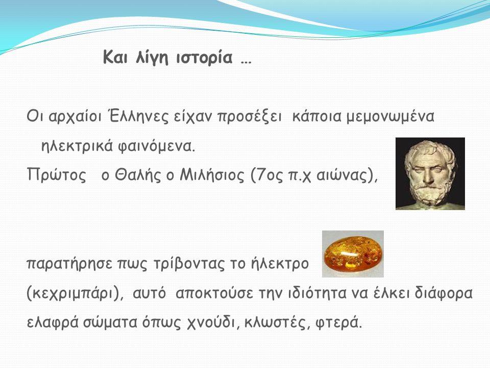 Και λίγη ιστορία … Οι αρχαίοι Έλληνες είχαν προσέξει κάποια μεμονωμένα ηλεκτρικά φαινόμενα. Πρώτος ο Θαλής ο Μιλήσιος (7ος π.χ αιώνας), παρατήρησε πως