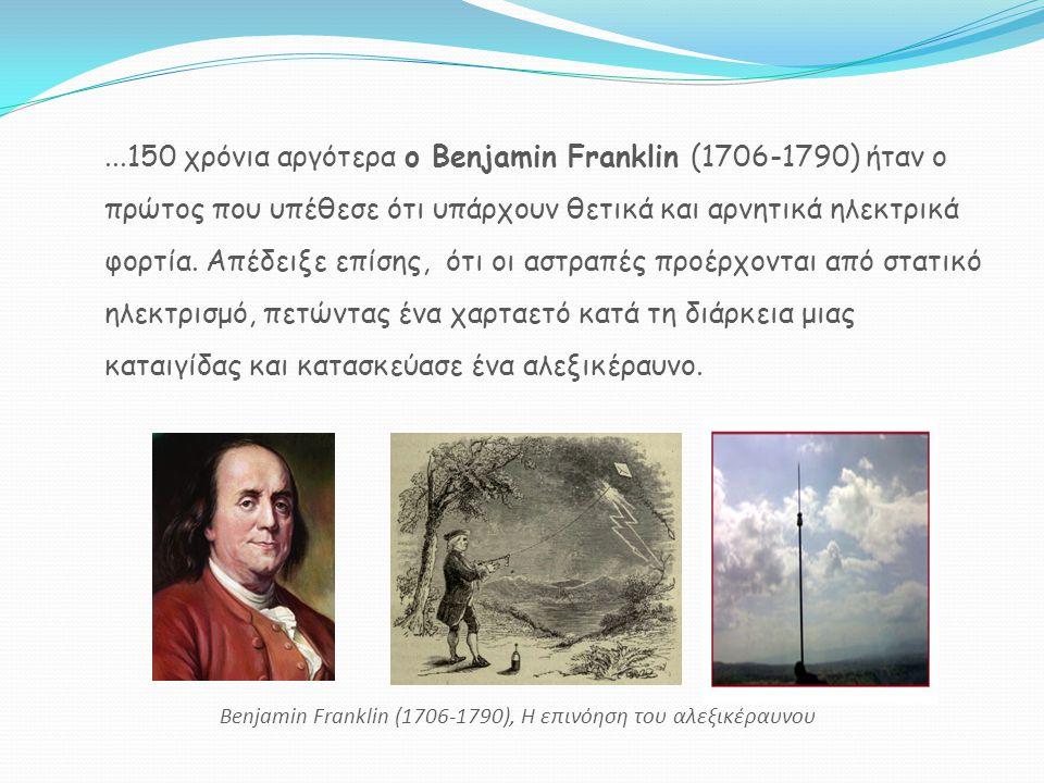 ...150 χρόνια αργότερα ο Benjamin Franklin (1706-1790) ήταν ο πρώτος που υπέθεσε ότι υπάρχουν θετικά και αρνητικά ηλεκτρικά φορτία. Απέδειξε επίσης, ό