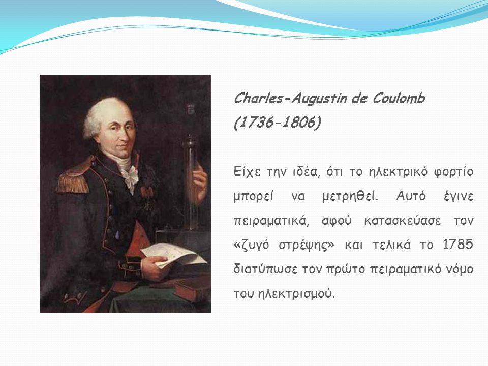 Charles-Augustin de Coulomb (1736-1806) Είχε την ιδέα, ότι το ηλεκτρικό φορτίο μπορεί να μετρηθεί. Αυτό έγινε πειραματικά, αφού κατασκεύασε τον «ζυγό