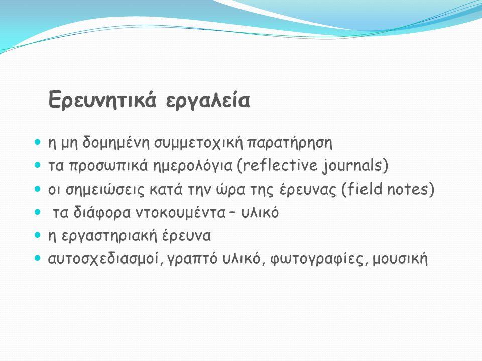 Ερευνητικά εργαλεία η μη δομημένη συμμετοχική παρατήρηση τα προσωπικά ημερολόγια (reflective journals) οι σημειώσεις κατά την ώρα της έρευνας (field notes) τα διάφορα ντοκουμέντα – υλικό η εργαστηριακή έρευνα αυτοσχεδιασμοί, γραπτό υλικό, φωτογραφίες, μουσική