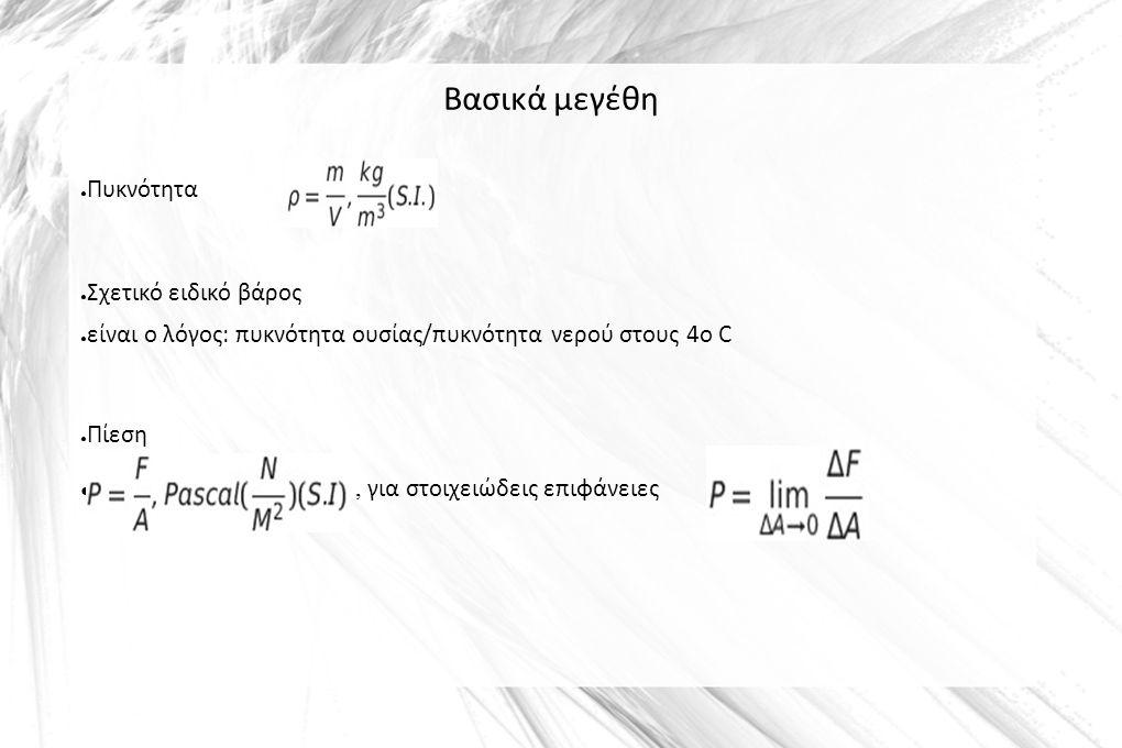 Βασικά μεγέθη ● Πυκνότητα ● Σχετικό ειδικό βάρος ● είναι ο λόγος: πυκνότητα ουσίας/πυκνότητα νερού στους 4ο C ● Πίεση ●, για στοιχειώδεις επιφάνειες