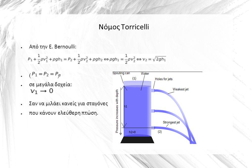 Νόμος Torricelli ● Από την Ε. Bernoulli: ● ( ) ● σε μεγάλα δοχεία: ● Σαν να μιλάει κανείς για σταγόνες ● που κάνουν ελεύθερη πτώση.