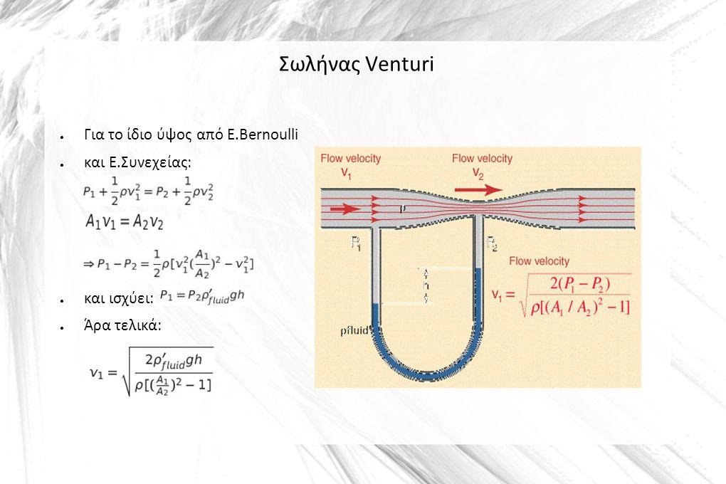 Σωλήνας Venturi ● Για το ίδιο ύψος από Ε.Bernoulli ● και Ε.Συνεχείας: ● και ισχύει: ● Άρα τελικά: