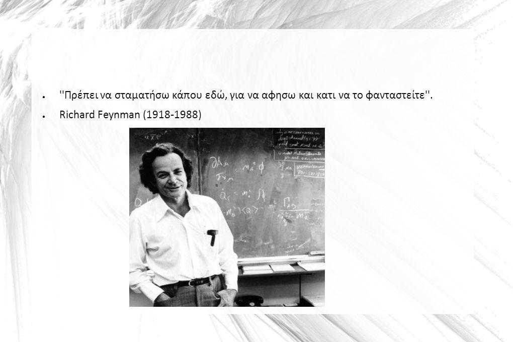 ● ''Πρέπει να σταματήσω κάπου εδώ, για να αφησω και κατι να το φανταστείτε''. ● Richard Feynman (1918-1988)