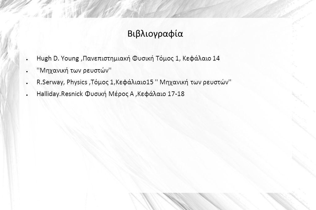 Βιβλιογραφία ● Hugh D. Young,Πανεπιστημιακή Φυσική Τόμος 1, Κεφάλαιο 14 ● ''Μηχανική των ρευστών'' ● R.Serway, Physics,Τόμος 1,Κεφάλιαιο15 '' Μηχανική