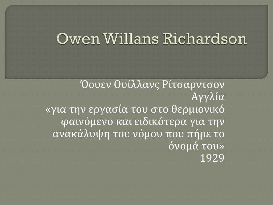 Όουεν Ουίλλανς Ρίτσαρντσον Αγγλία « για την εργασία του στο θερμιονικό φαινόμενο και ειδικότερα για την ανακάλυψη του νόμου που πήρε το όνομά του » 19