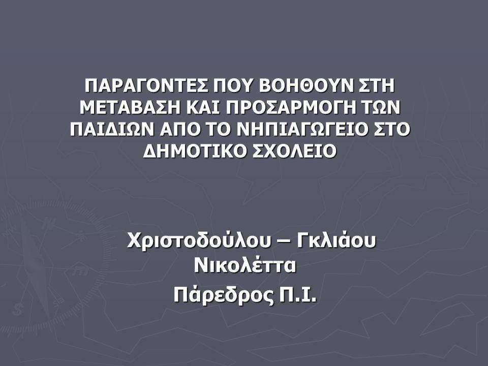 ΠΑΡΑΓΟΝΤΕΣ ΠΟΥ ΒΟΗΘΟΥΝ ΣΤH ΜΕΤΑΒΑΣΗ ΚΑΙ ΠΡΟΣΑΡΜΟΓΗ ΤΩΝ ΠΑΙΔΙΩΝ ΑΠΟ ΤΟ ΝΗΠΙΑΓΩΓΕΙΟ ΣΤΟ ΔΗΜΟΤΙΚΟ ΣΧΟΛΕΙΟ Χριστοδούλου – Γκλιάου Νικολέττα Πάρεδρος Π.Ι.