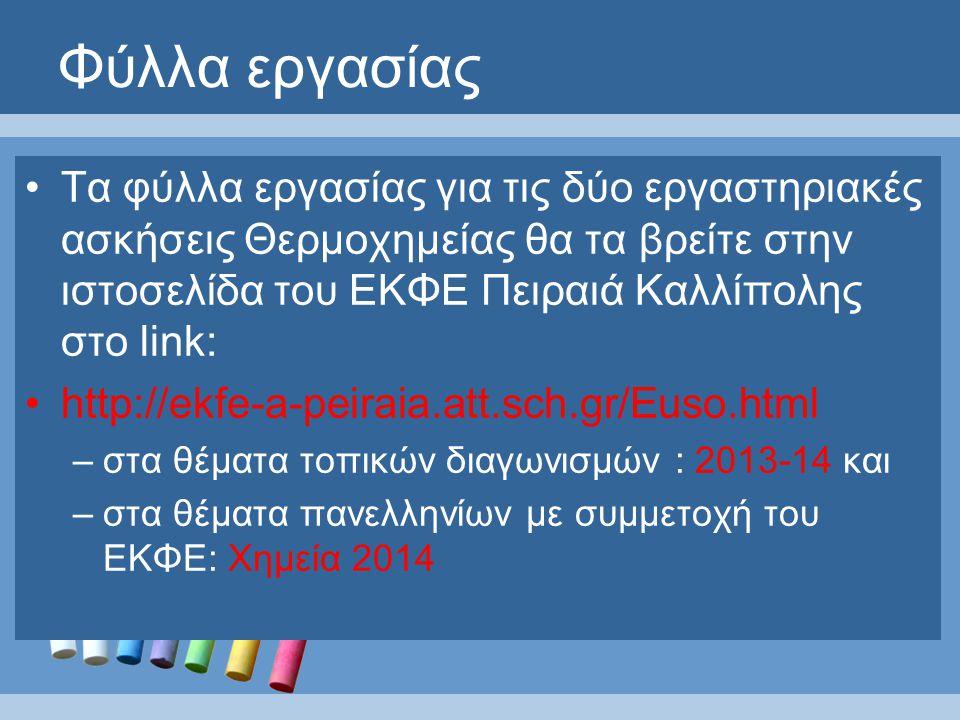Φύλλα εργασίας Τα φύλλα εργασίας για τις δύο εργαστηριακές ασκήσεις Θερμοχημείας θα τα βρείτε στην ιστοσελίδα του ΕΚΦΕ Πειραιά Καλλίπολης στο link: http://ekfe-a-peiraia.att.sch.gr/Euso.html –στα θέματα τοπικών διαγωνισμών : 2013-14 και –στα θέματα πανελληνίων με συμμετοχή του ΕΚΦΕ: Χημεία 2014