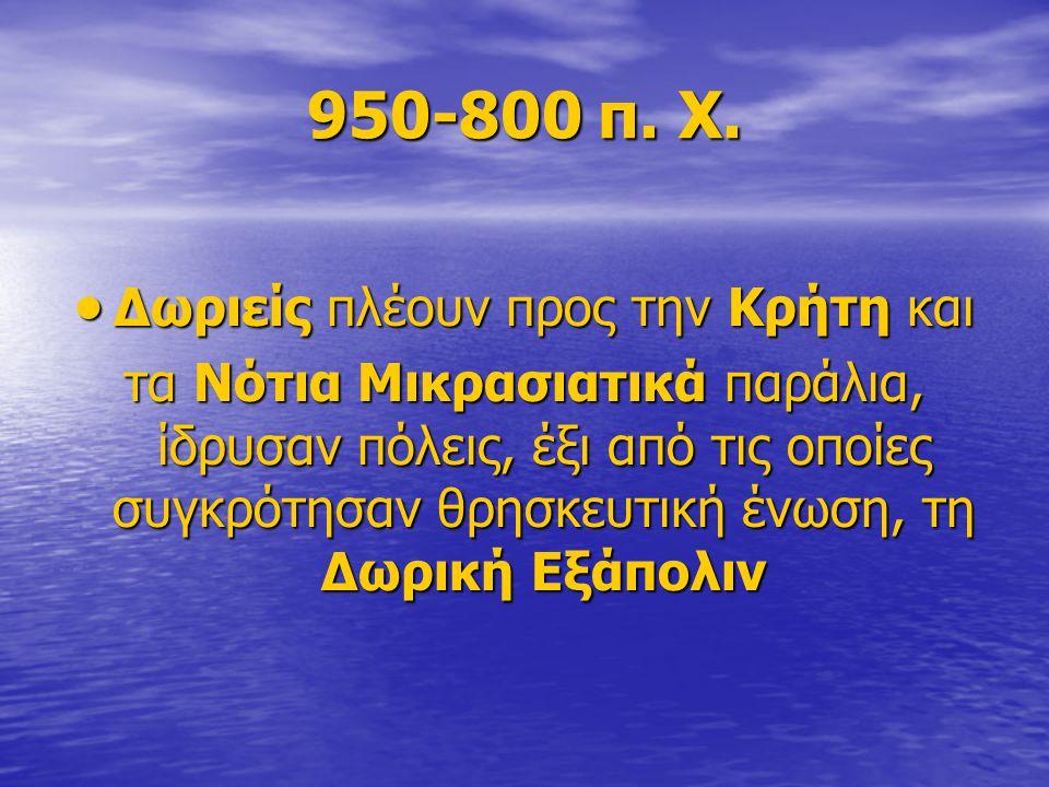950-800 π. Χ.  Δωριείς πλέουν προς την Κρήτη και τα Νότια Μικρασιατικά παράλια, ίδρυσαν πόλεις, έξι από τις οποίες συγκρότησαν θρησκευτική ένωση, τη