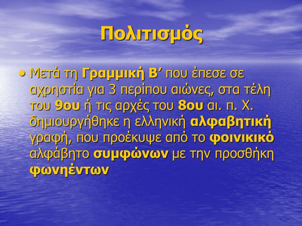 Πολιτισμός  Μετά τη Γραμμική Β' που έπεσε σε αχρηστία για 3 περίπου αιώνες, στα τέλη του 9ου ή τις αρχές του 8ου αι. π. Χ. δημιουργήθηκε η ελληνική α
