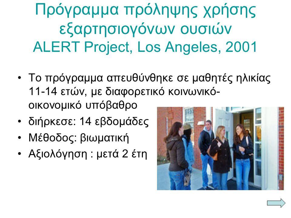 Πρόγραμμα πρόληψης χρήσης εξαρτησιογόνων ουσιών ALERT Project, Los Angeles, 2001 Το πρόγραμμα απευθύνθηκε σε μαθητές ηλικίας 11-14 ετών, με διαφορετικό κοινωνικό- οικονομικό υπόβαθρο διήρκεσε: 14 εβδομάδες Μέθοδος: βιωματική Αξιολόγηση : μετά 2 έτη