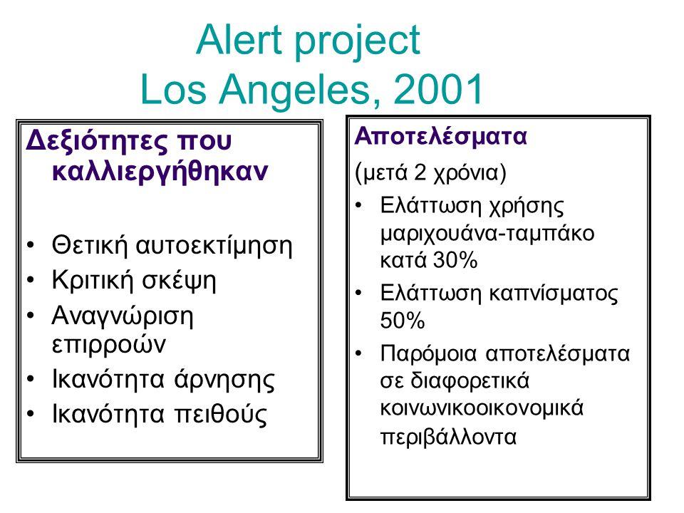 Alert project Los Angeles, 2001 Δεξιότητες που καλλιεργήθηκαν Θετική αυτοεκτίμηση Κριτική σκέψη Αναγνώριση επιρροών Ικανότητα άρνησης Ικανότητα πειθούς Αποτελέσματα ( μετά 2 χρόνια) Ελάττωση χρήσης μαριχουάνα-ταμπάκο κατά 30% Ελάττωση καπνίσματος 50% Παρόμοια αποτελέσματα σε διαφορετικά κοινωνικοοικονομικά περιβάλλοντα
