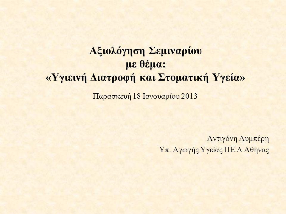 Αξιολόγηση Σεμιναρίου με θέμα: «Υγιεινή Διατροφή και Στοματική Υγεία» Παρασκευή 18 Ιανουαρίου 2013 Αντιγόνη Λυμπέρη Υπ. Αγωγής Υγείας ΠΕ Δ Αθήνας