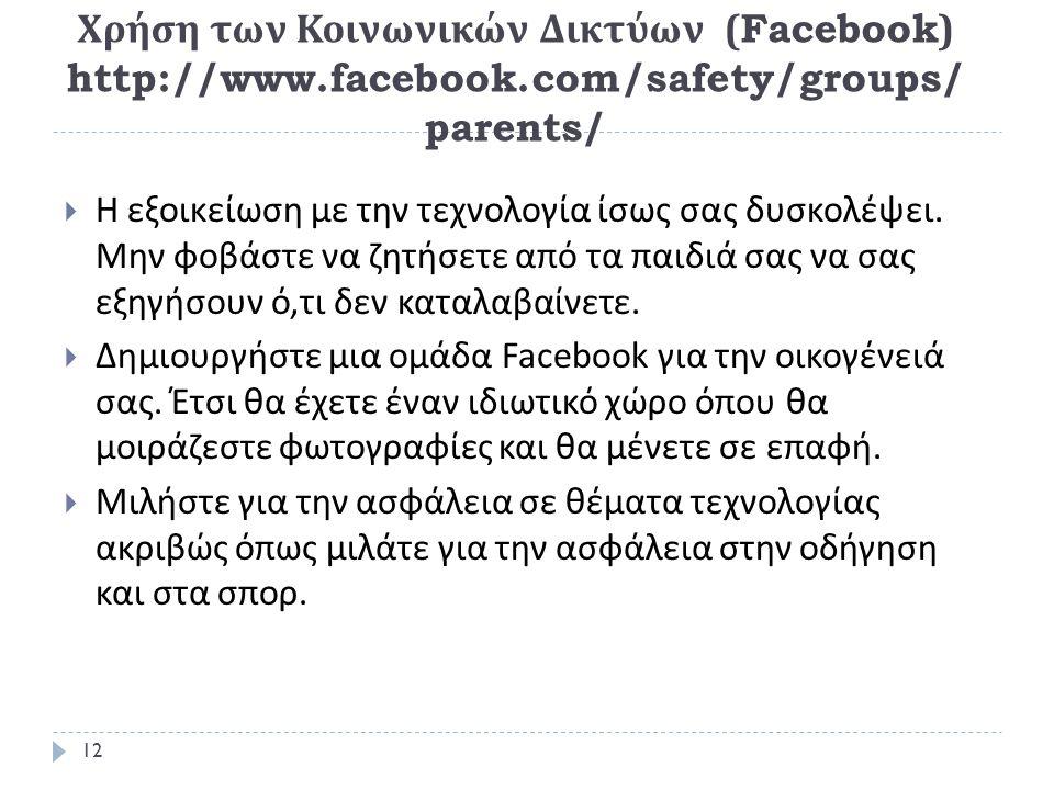 Χρήση των Κοινωνικών Δικτύων (Facebook) http://www.facebook.com/safety/groups/ parents/  Η εξοικείωση με την τεχνολογία ίσως σας δυσκολέψει.