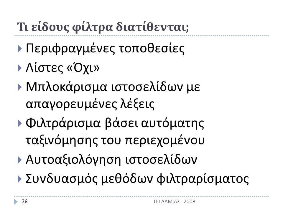 Τι είδους φίλτρα διατίθενται ;  Περιφραγμένες τοποθεσίες  Λίστες « Όχι »  Μπλοκάρισμα ιστοσελίδων με απαγορευμένες λέξεις  Φιλτράρισμα βάσει αυτόματης ταξινόμησης του περιεχομένου  Αυτοαξιολόγηση ιστοσελίδων  Συνδυασμός μεθόδων φιλτραρίσματος ΤΕΙ ΛΑΜΙΑΣ - 2008 28