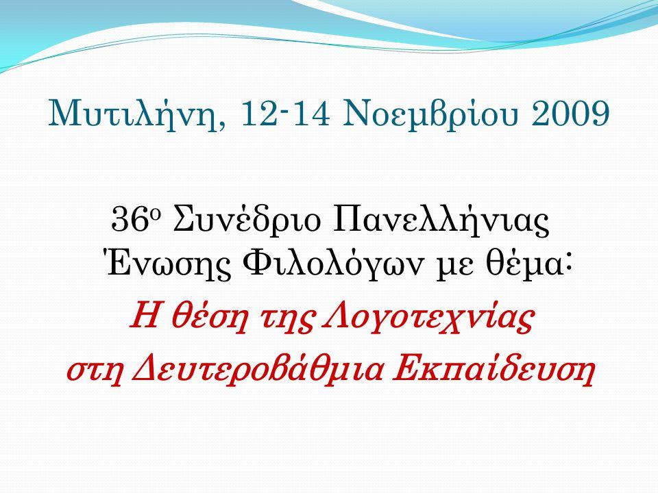 Μυτιλήνη, 12-14 Νοεμβρίου 2009 36 ο Συνέδριο Πανελλήνιας Ένωσης Φιλολόγων με θέμα: Η θέση της Λογοτεχνίας στη Δευτεροβάθμια Εκπαίδευση