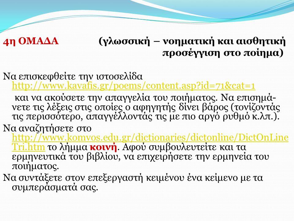 4η ΟΜΑΔΑ (γλωσσική – νοηματική και αισθητική προσέγγιση στο ποίημα) Να επισκεφθείτε την ιστοσελίδα http://www.kavafis.gr/poems/content.asp?id=71&cat=1