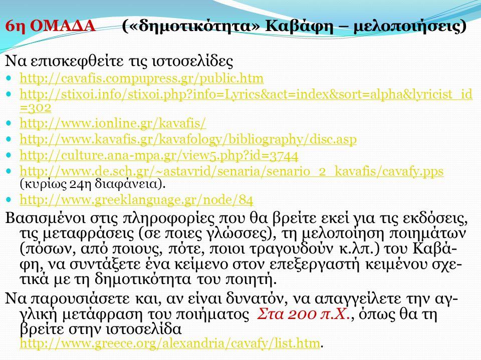 6η ΟΜΑΔΑ («δημοτικότητα» Καβάφη – μελοποιήσεις) Να επισκεφθείτε τις ιστοσελίδες http://cavafis.compupress.gr/public.htm http://stixoi.info/stixoi.php?