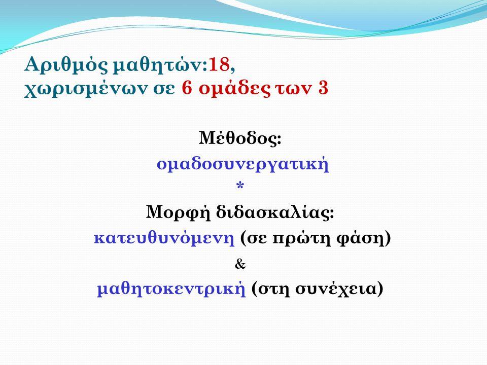 Αριθμός μαθητών:18, χωρισμένων σε 6 ομάδες των 3 Μέθοδος: ομαδοσυνεργατική * Μορφή διδασκαλίας: κατευθυνόμενη (σε πρώτη φάση) & μαθητοκεντρική (στη συ