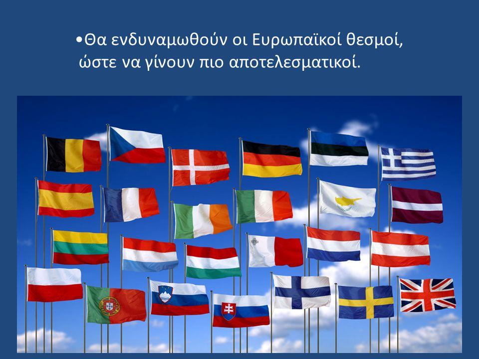 Θα ενδυναμωθούν οι Ευρωπαϊκοί θεσμοί, ώστε να γίνουν πιο αποτελεσματικοί.