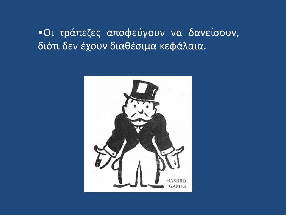 Οι τράπεζες αποφεύγουν να δανείσουν, διότι δεν έχουν διαθέσιμα κεφάλαια.