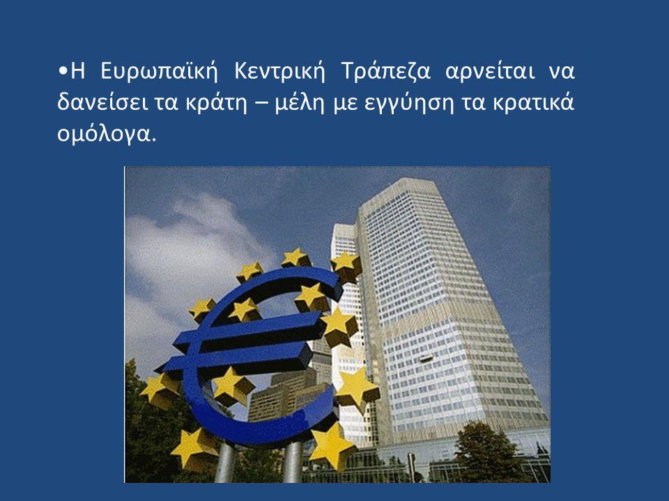 Η Ευρωπαϊκή Κεντρική Τράπεζα αρνείται να δανείσει τα κράτη – μέλη με εγγύηση τα κρατικά ομόλογα.