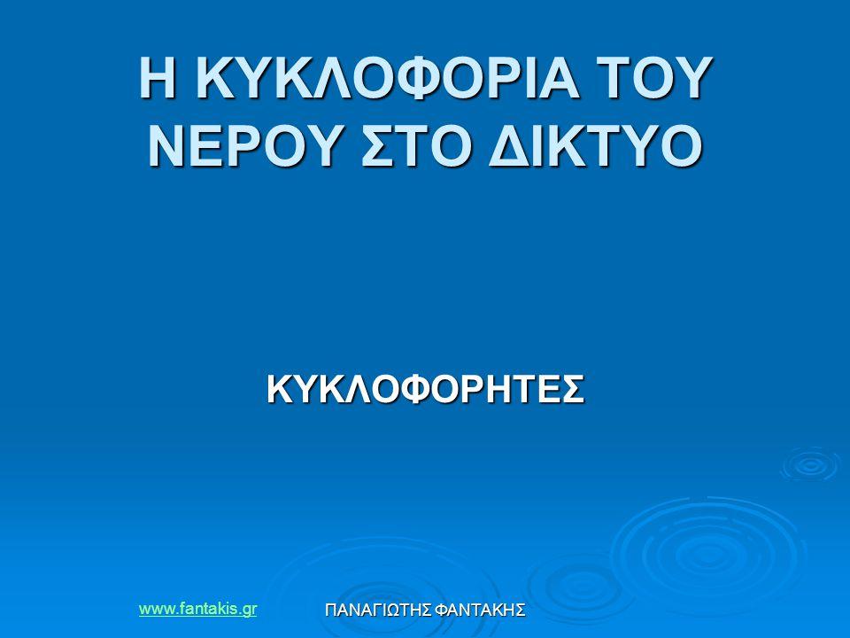 ΠΑΝΑΓΙΩΤΗΣ ΦΑΝΤΑΚΗΣ Η ΚΥΚΛΟΦΟΡΙΑ ΤΟΥ ΝΕΡΟΥ ΣΤΟ ΔΙΚΤΥΟ Η ΚΥΚΛΟΦΟΡΙΑ ΤΟΥ ΝΕΡΟΥ ΣΤΟ ΔΙΚΤΥΟ ΚΥΚΛΟΦΟΡΗΤΕΣ www.fantakis.gr