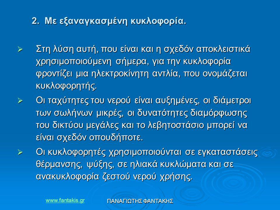 www.fantakis.gr ΠΑΝΑΓΙΩΤΗΣ ΦΑΝΤΑΚΗΣ 2. Με εξαναγκασμένη κυκλοφορία.  Στη λύση αυτή, που είναι και η σχεδόν αποκλειστικά χρησιμοποιούμενη σήμερα, για