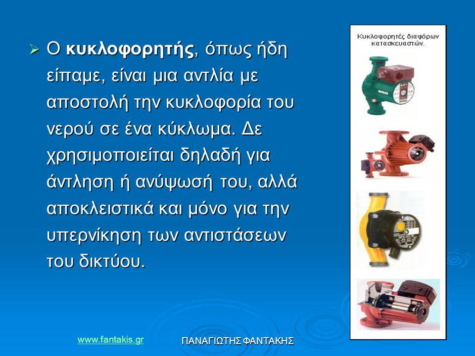 www.fantakis.gr ΠΑΝΑΓΙΩΤΗΣ ΦΑΝΤΑΚΗΣ  Ο κυκλοφορητής, όπως ήδη είπαμε, είναι μια αντλία με αποστολή την κυκλοφορία του νερού σε ένα κύκλωμα. Δε χρησιμ