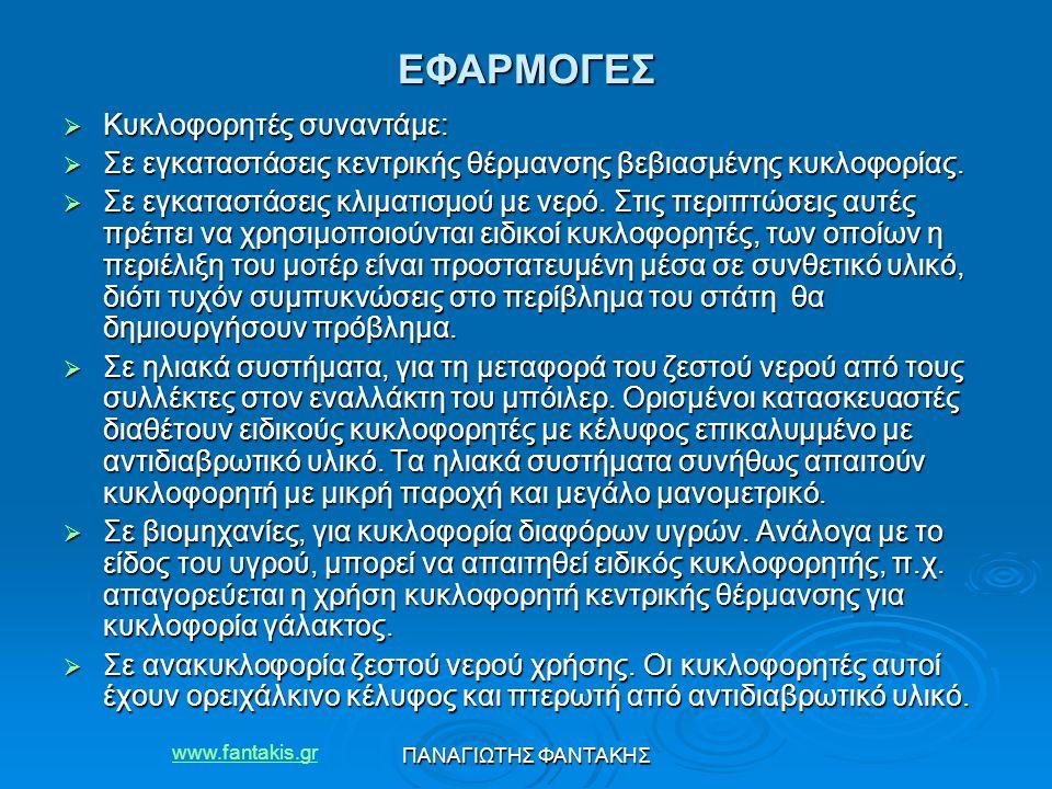 www.fantakis.gr ΠΑΝΑΓΙΩΤΗΣ ΦΑΝΤΑΚΗΣ ΕΦΑΡΜΟΓΕΣ  Κυκλοφορητές συναντάμε:  Σε εγκαταστάσεις κεντρικής θέρμανσης βεβιασμένης κυκλοφορίας.  Σε εγκαταστά